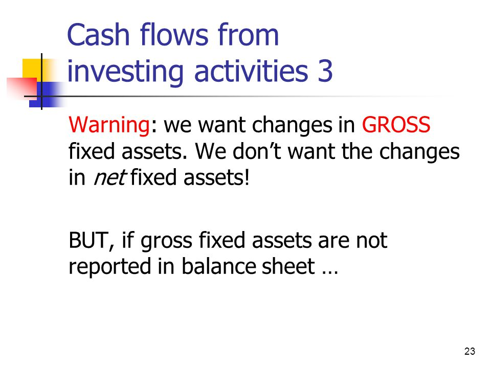 23 Cash flows from investing activities 3 Warning: we want changes in GROSS fixed assets. We don't want the changes in net fixed assets! BUT, if gross