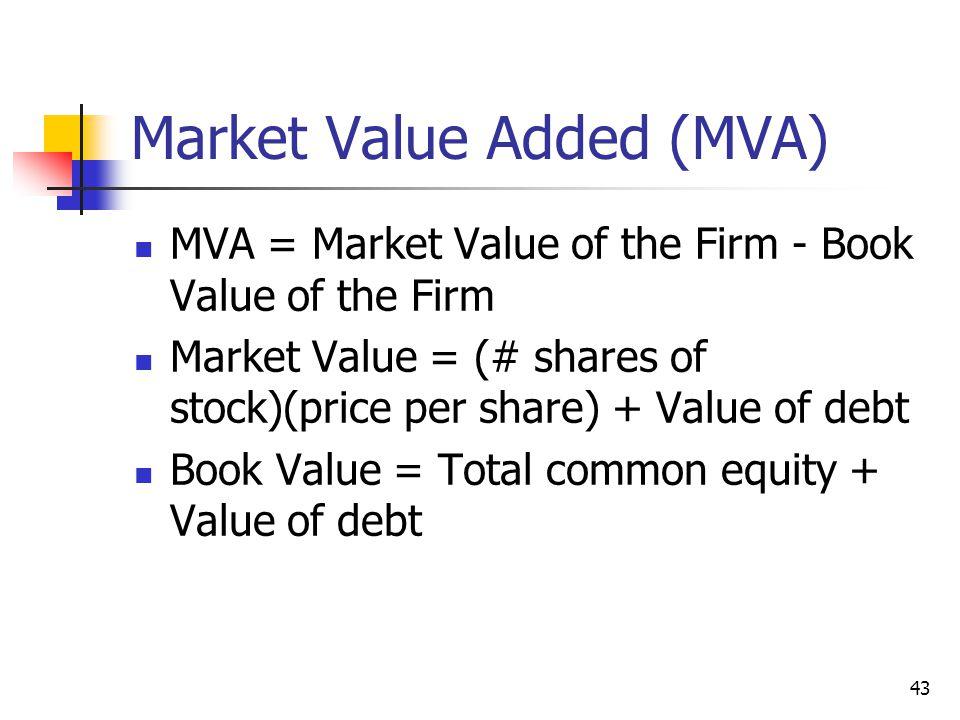 43 Market Value Added (MVA) MVA = Market Value of the Firm - Book Value of the Firm Market Value = (# shares of stock)(price per share) + Value of deb