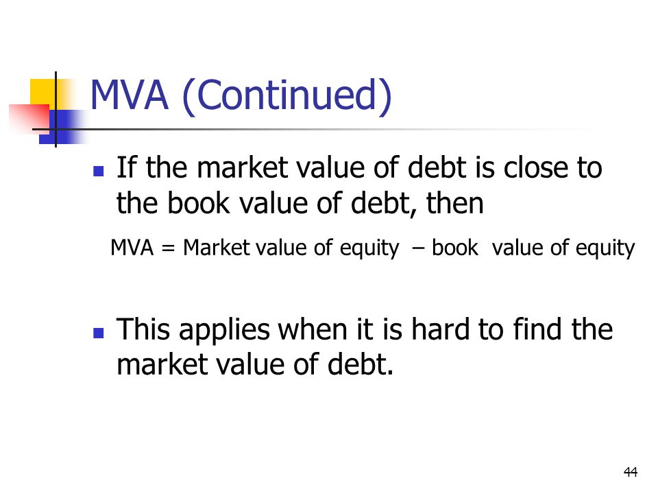 44 MVA (Continued) If the market value of debt is close to the book value of debt, then MVA = Market value of equity – book value of equity This appli