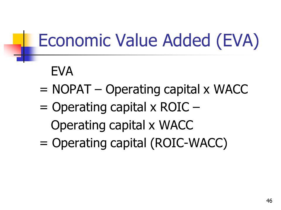 46 Economic Value Added (EVA) EVA = NOPAT – Operating capital x WACC = Operating capital x ROIC – Operating capital x WACC = Operating capital (ROIC-W