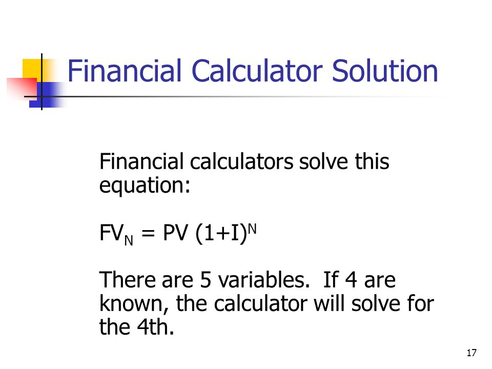 17 Financial calculators solve this equation: FV N = PV (1+I) N There are 5 variables. If 4 are known, the calculator will solve for the 4th. Financia