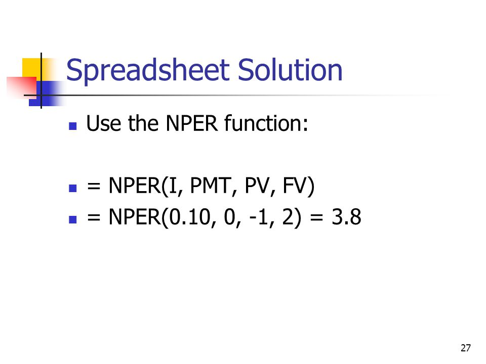 27 Spreadsheet Solution Use the NPER function: = NPER(I, PMT, PV, FV) = NPER(0.10, 0, -1, 2) = 3.8