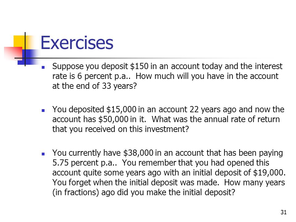 31 Exercises Suppose you deposit $150 in an account today and the interest rate is 6 percent p.a.. How much will you have in the account at the end of