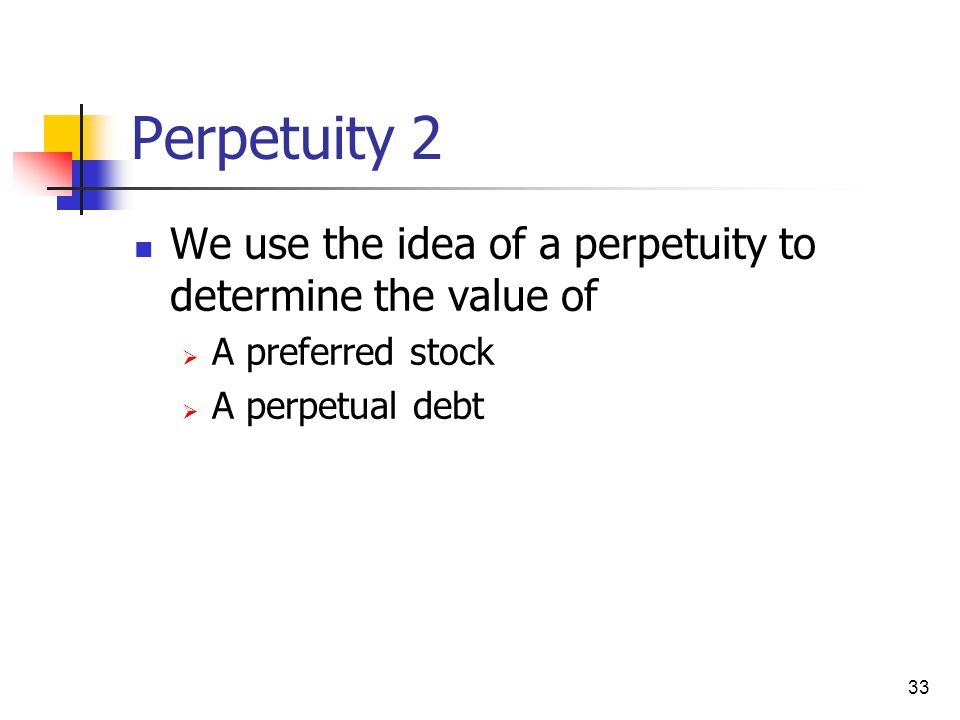 33 Perpetuity 2 We use the idea of a perpetuity to determine the value of  A preferred stock  A perpetual debt