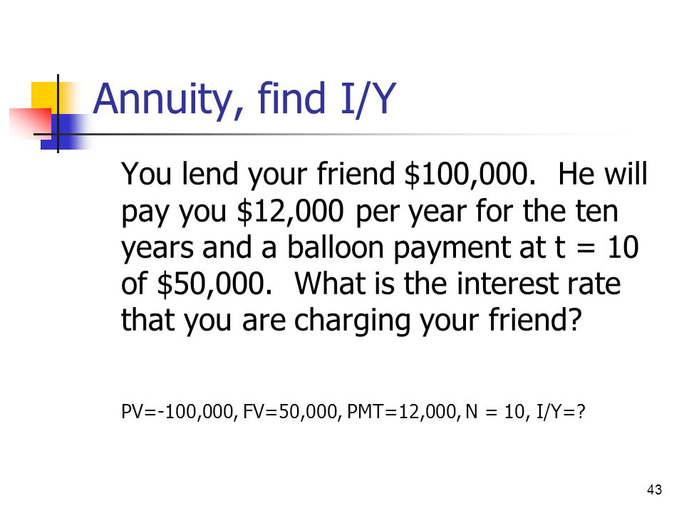 43 Annuity, find I/Y You lend your friend $100,000. He will pay you $12,000 per year for the ten years and a balloon payment at t = 10 of $50,000. Wha