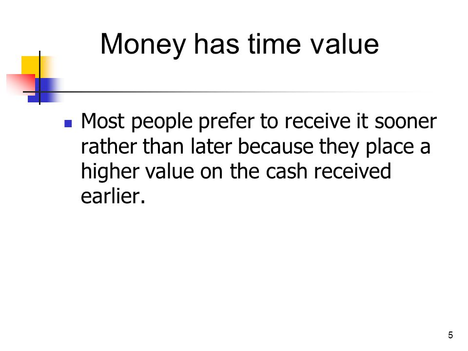 5 Most people prefer to receive it sooner rather than later because they place a higher value on the cash received earlier. Money has time value