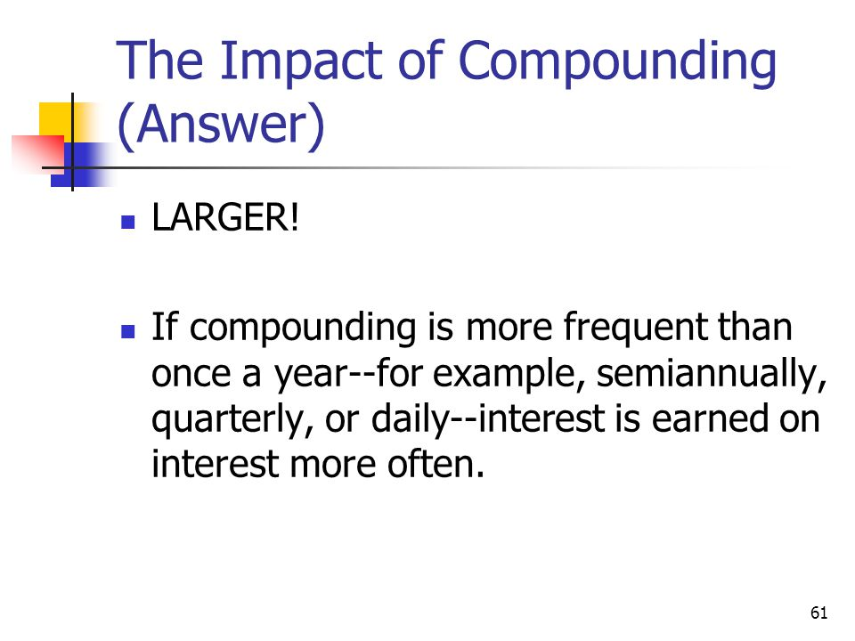 61 The Impact of Compounding (Answer) LARGER! If compounding is more frequent than once a year--for example, semiannually, quarterly, or daily--intere
