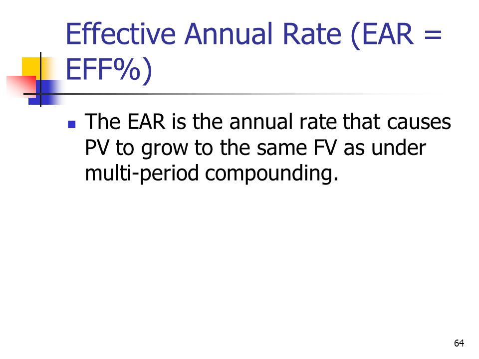 64 Effective Annual Rate (EAR = EFF%) The EAR is the annual rate that causes PV to grow to the same FV as under multi-period compounding.