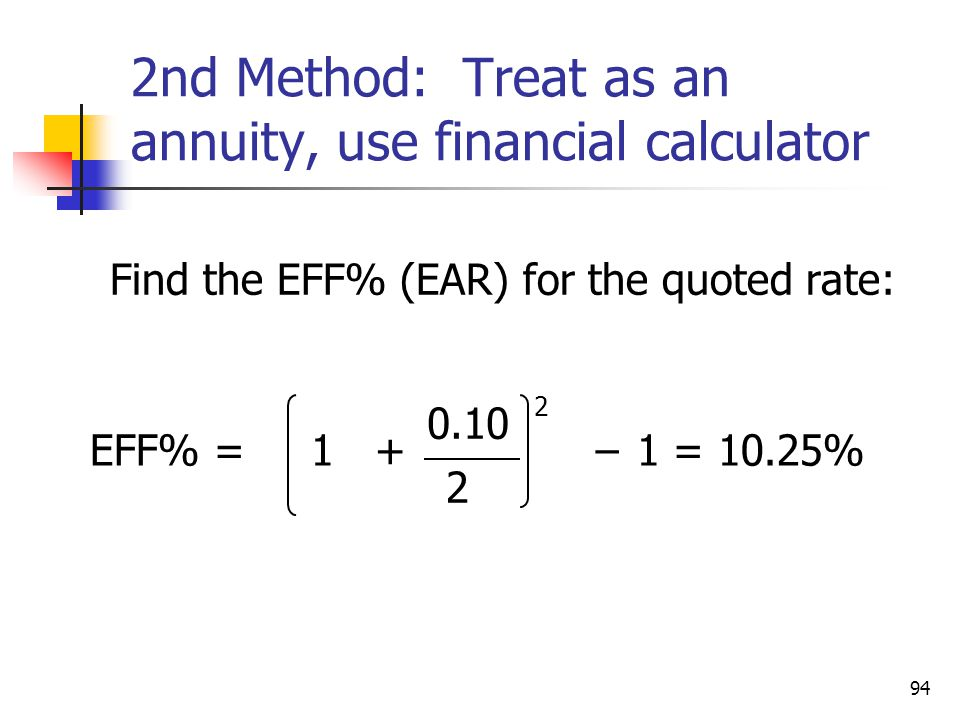 94 2nd Method: Treat as an annuity, use financial calculator Find the EFF% (EAR) for the quoted rate: EFF% = 1 + − 1 = 10.25% 0.10 2 2