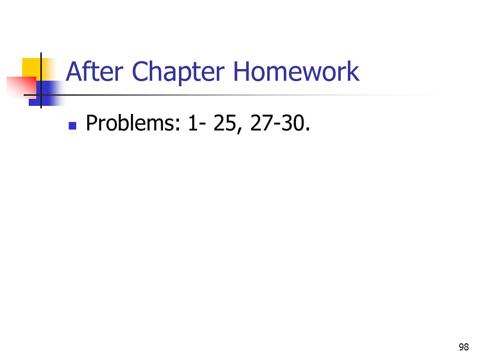 98 After Chapter Homework Problems: 1- 25, 27-30.