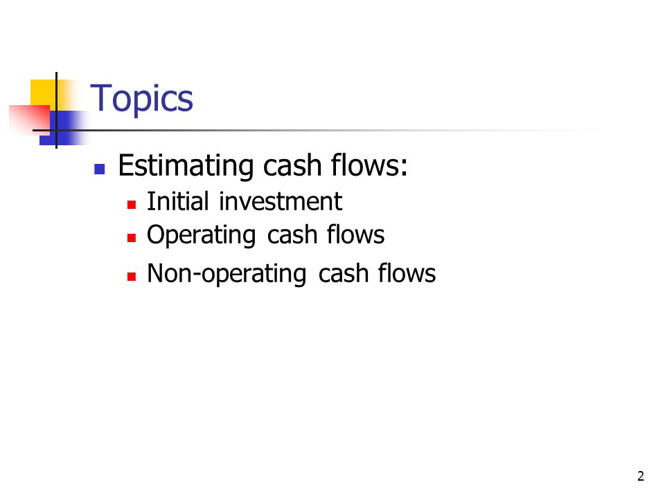 4-step procedure Initial investment outlay Operating cash flows in the following years Non-operating cash flows in the last year apply NPV and other methods to evaluate the project 3