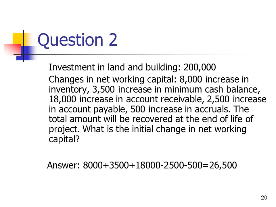 20 Question 2 Investment in land and building: 200,000 Changes in net working capital: 8,000 increase in inventory, 3,500 increase in minimum cash bal