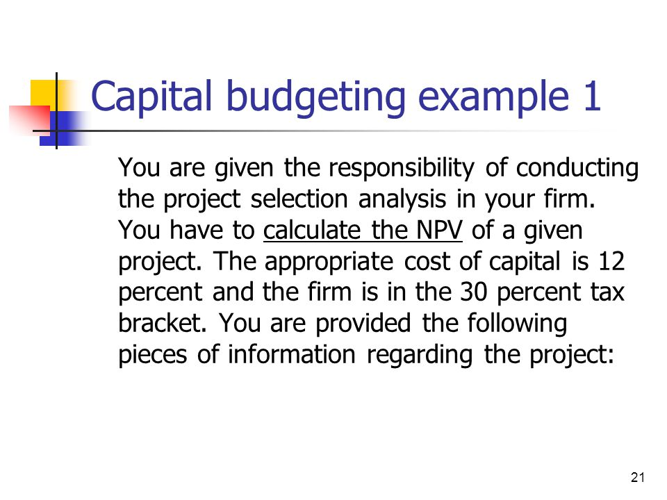 21 Capital budgeting example 1 You are given the responsibility of conducting the project selection analysis in your firm. You have to calculate the N