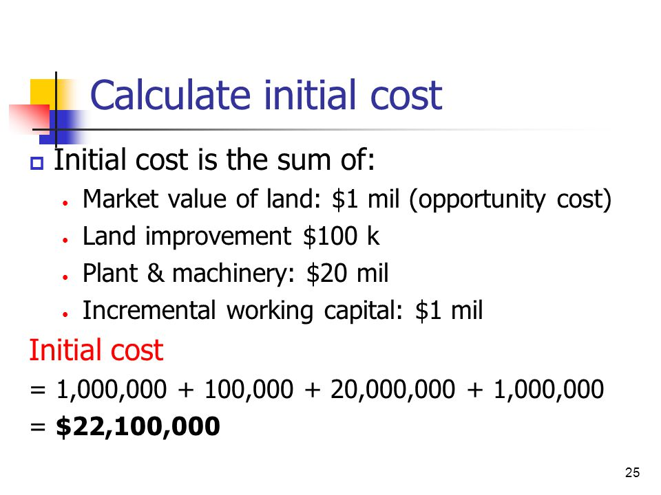 25 Calculate initial cost  Initial cost is the sum of: Market value of land: $1 mil (opportunity cost) Land improvement $100 k Plant & machinery: $20