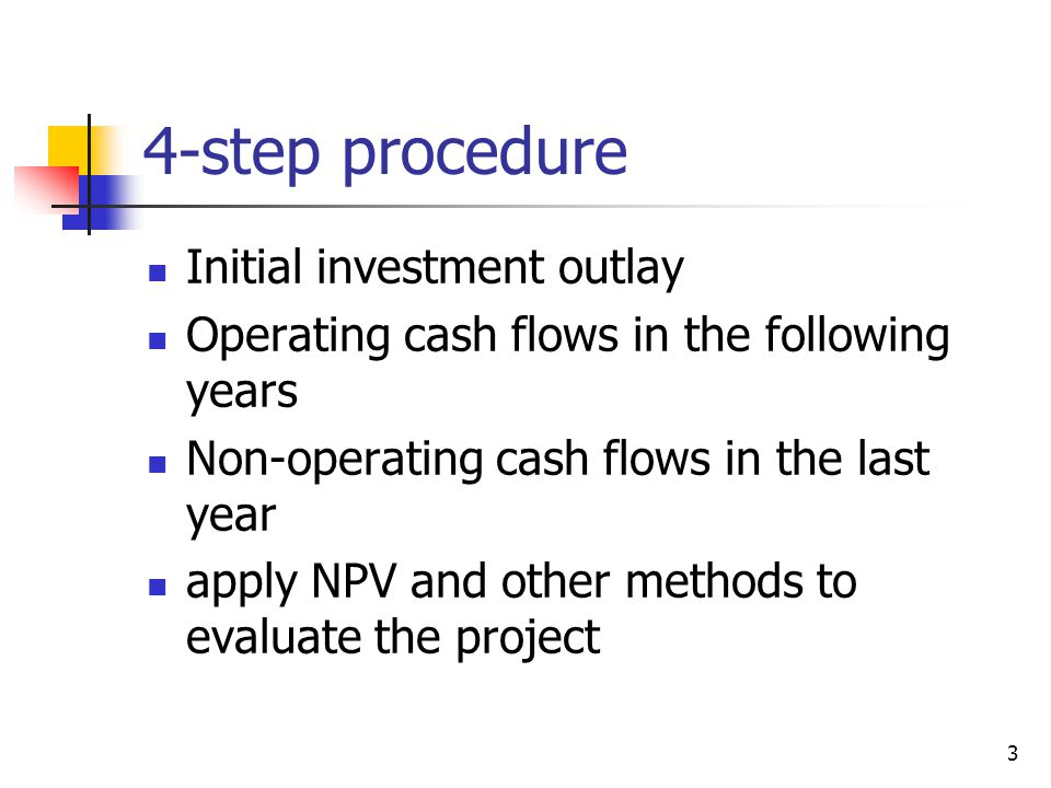 4-step procedure Initial investment outlay Operating cash flows in the following years Non-operating cash flows in the last year apply NPV and other m