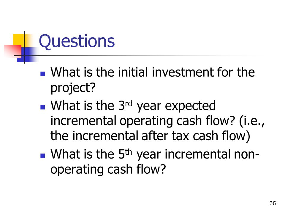 35 Questions What is the initial investment for the project? What is the 3 rd year expected incremental operating cash flow? (i.e., the incremental af