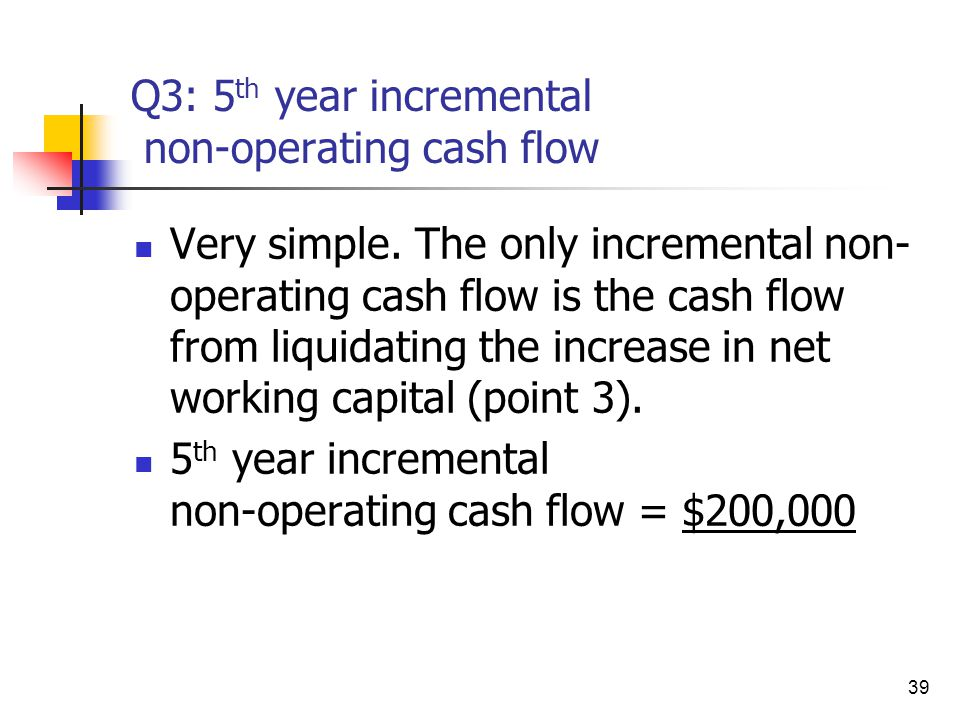 39 Q3: 5 th year incremental non-operating cash flow Very simple. The only incremental non- operating cash flow is the cash flow from liquidating the