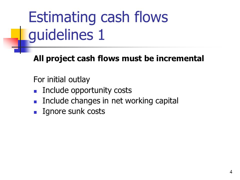 4 Estimating cash flows guidelines 1 All project cash flows must be incremental For initial outlay Include opportunity costs Include changes in net wo