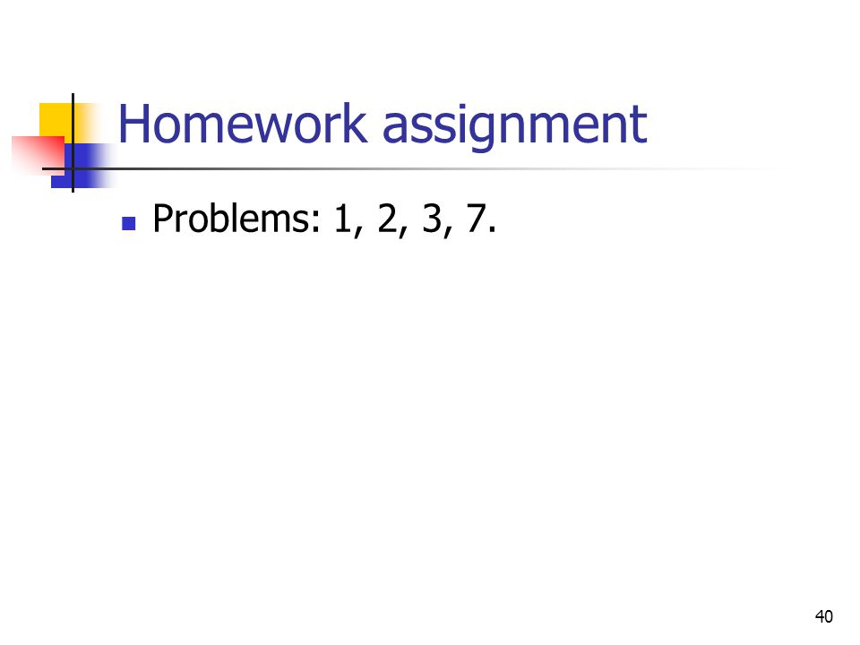 Homework assignment Problems: 1, 2, 3, 7. 40