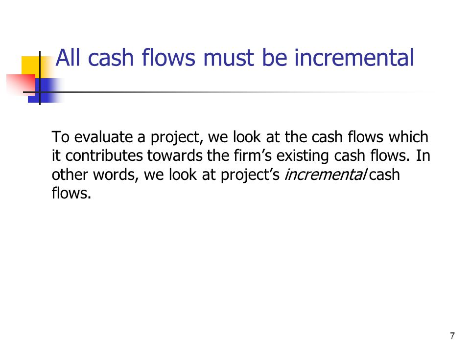 7 All cash flows must be incremental To evaluate a project, we look at the cash flows which it contributes towards the firm's existing cash flows. In