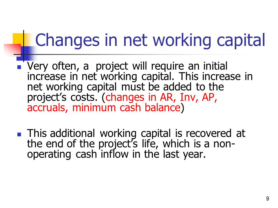 9 Changes in net working capital Very often, a project will require an initial increase in net working capital. This increase in net working capital m