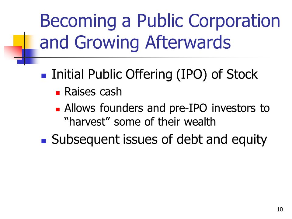 10 Becoming a Public Corporation and Growing Afterwards Initial Public Offering (IPO) of Stock Raises cash Allows founders and pre-IPO investors to harvest some of their wealth Subsequent issues of debt and equity