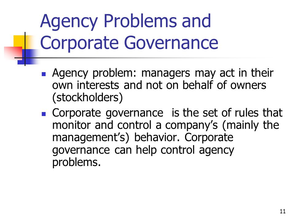 11 Agency Problems and Corporate Governance Agency problem: managers may act in their own interests and not on behalf of owners (stockholders) Corporate governance is the set of rules that monitor and control a company's (mainly the management's) behavior.