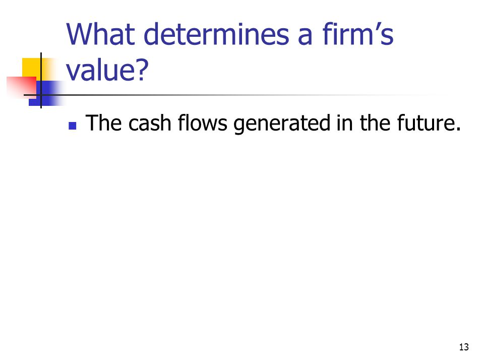 What determines a firm's value? The cash flows generated in the future. 13
