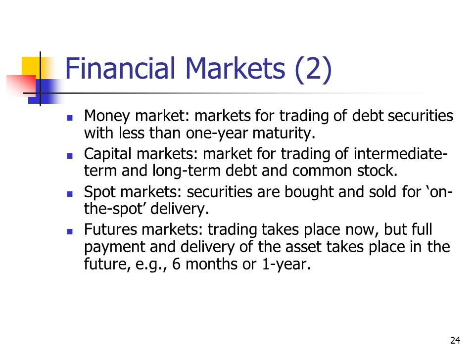 Financial Markets (2) Money market: markets for trading of debt securities with less than one-year maturity.