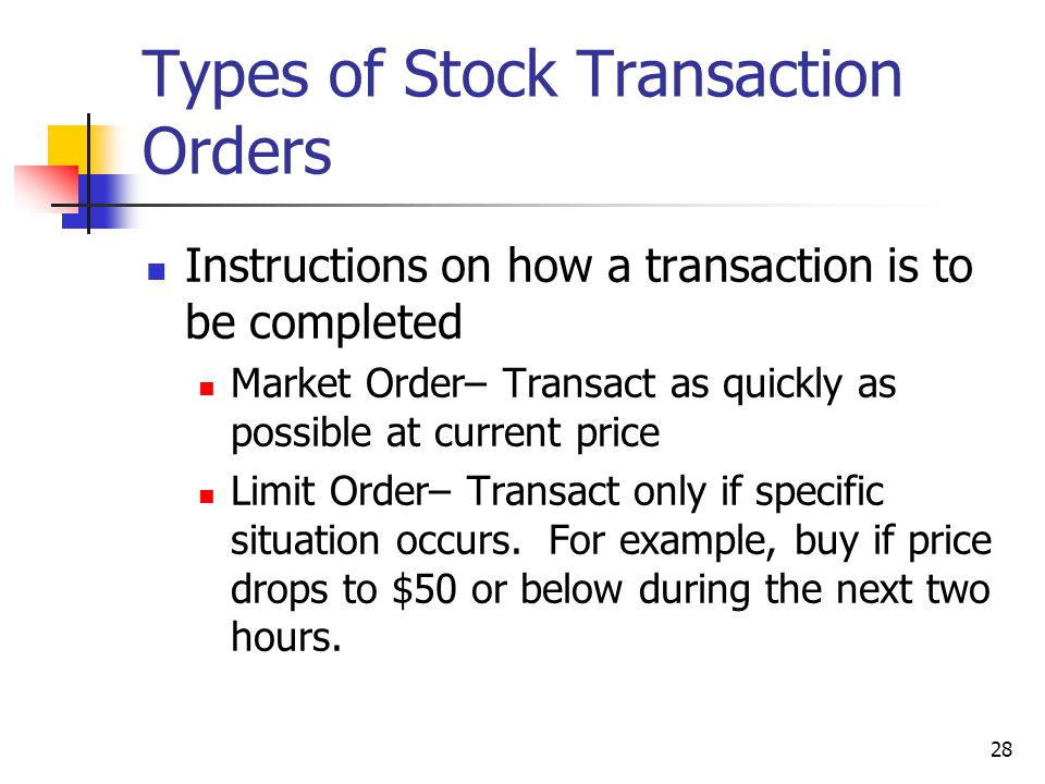 28 Types of Stock Transaction Orders Instructions on how a transaction is to be completed Market Order– Transact as quickly as possible at current price Limit Order– Transact only if specific situation occurs.