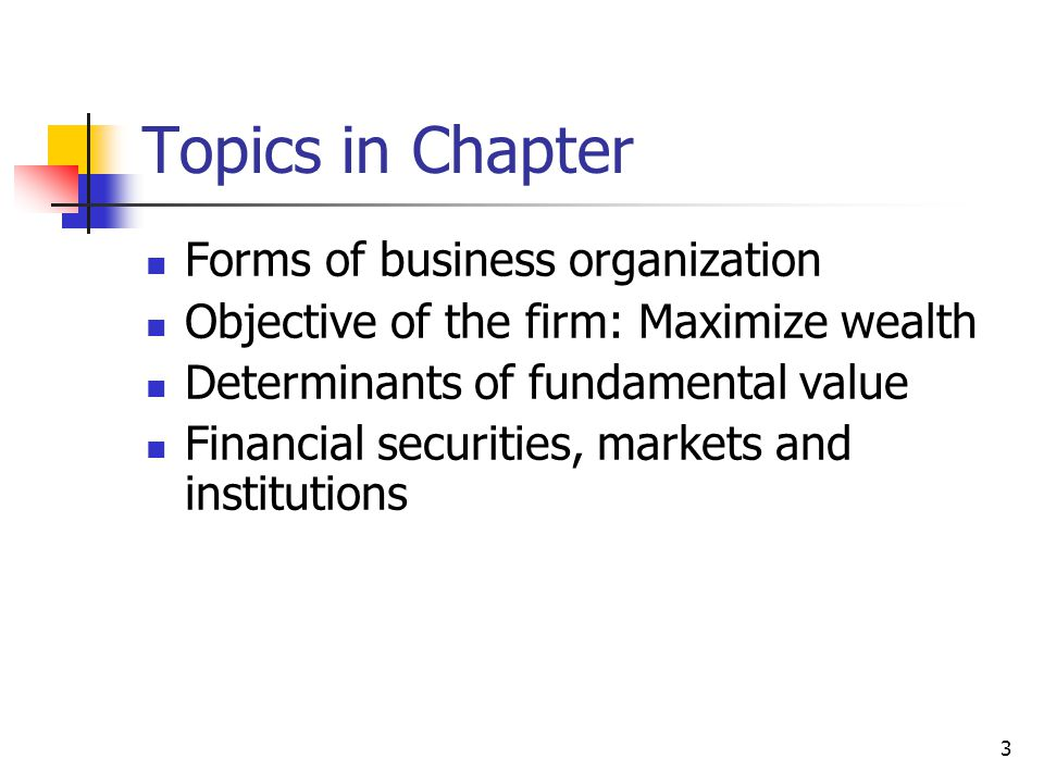3 Topics in Chapter Forms of business organization Objective of the firm: Maximize wealth Determinants of fundamental value Financial securities, markets and institutions