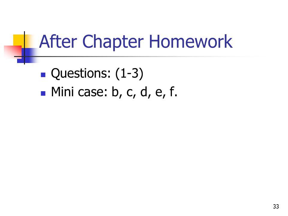 After Chapter Homework Questions: (1-3) Mini case: b, c, d, e, f. 33