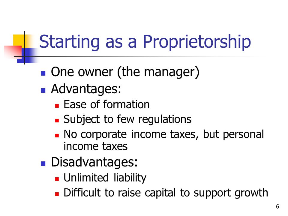 6 Starting as a Proprietorship One owner (the manager) Advantages: Ease of formation Subject to few regulations No corporate income taxes, but personal income taxes Disadvantages: Unlimited liability Difficult to raise capital to support growth
