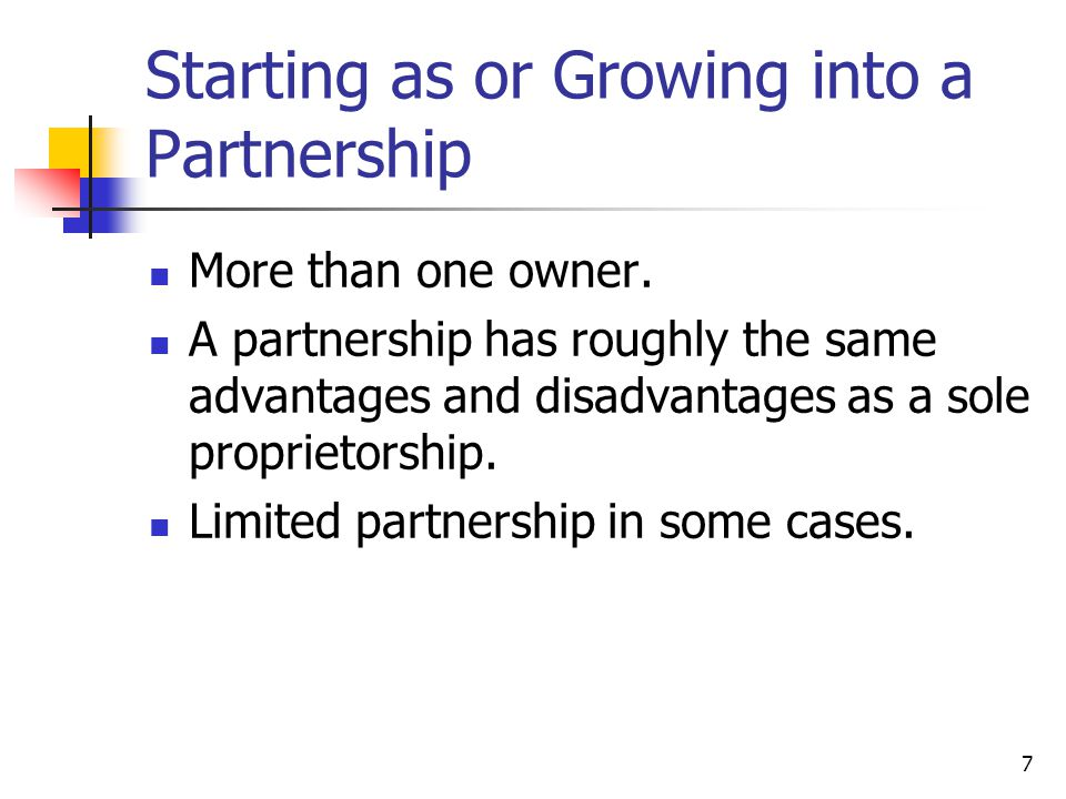 7 Starting as or Growing into a Partnership More than one owner.