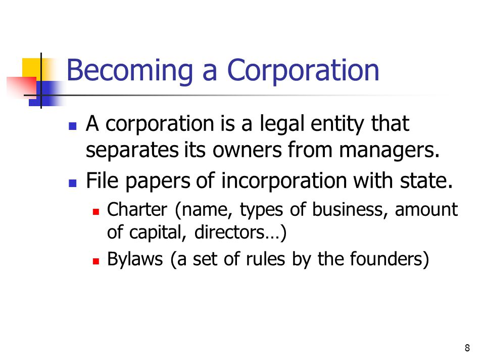 8 Becoming a Corporation A corporation is a legal entity that separates its owners from managers.