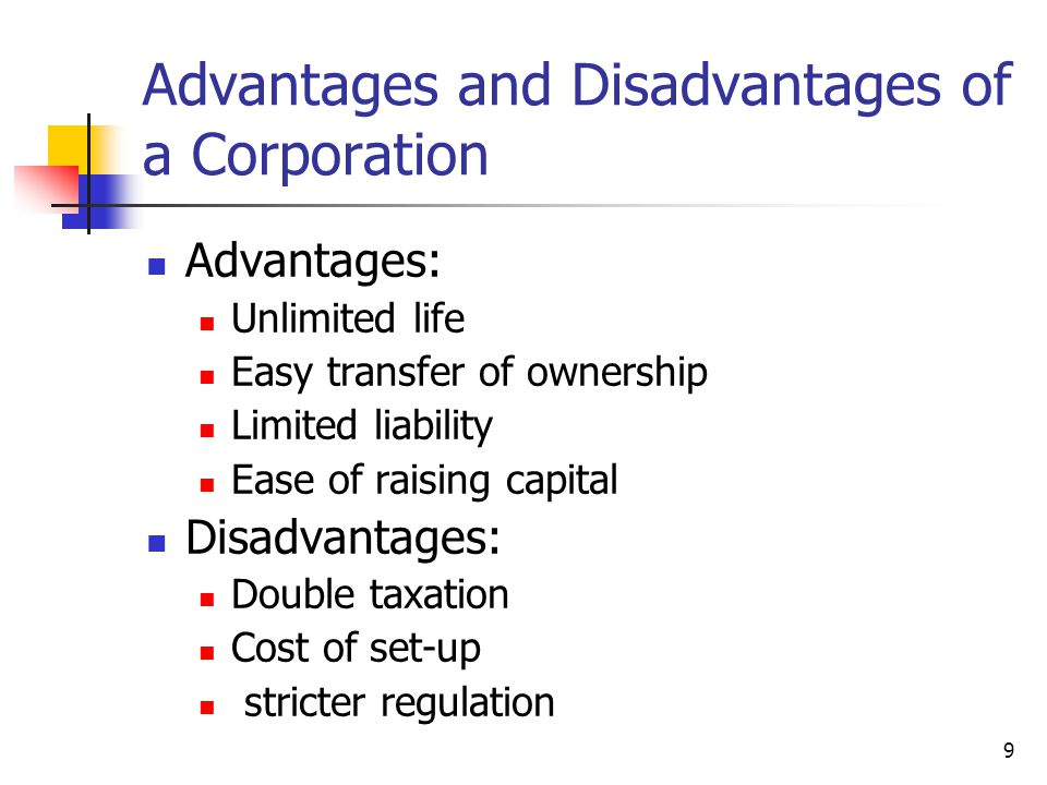 9 Advantages and Disadvantages of a Corporation Advantages: Unlimited life Easy transfer of ownership Limited liability Ease of raising capital Disadvantages: Double taxation Cost of set-up stricter regulation