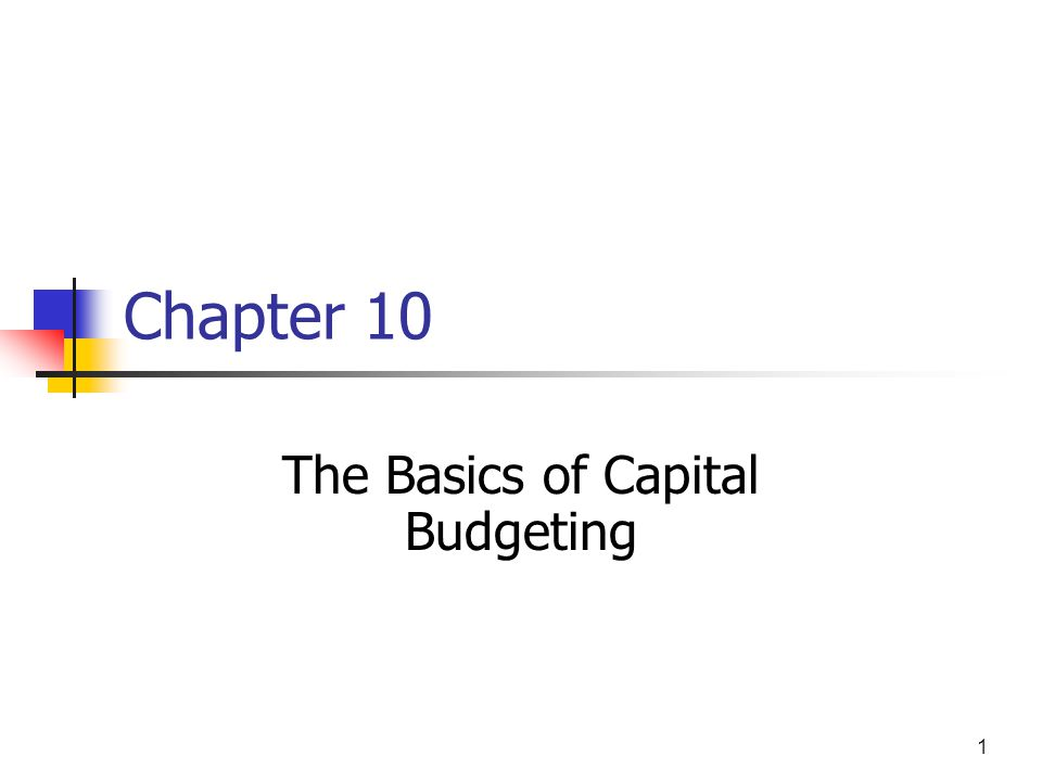 1 Chapter 10 The Basics of Capital Budgeting
