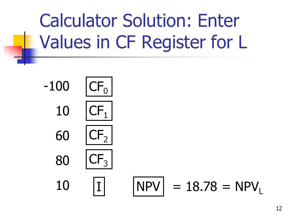 12 Calculator Solution: Enter Values in CF Register for L -100 10 60 80 10 CF 0 CF 1 NPV CF 2 CF 3 I = 18.78 = NPV L