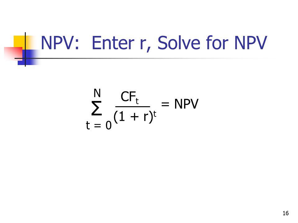 16 NPV: Enter r, Solve for NPV = NPV Σ N t = 0 CF t (1 + r) t