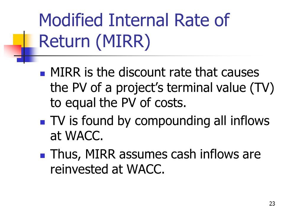 23 Modified Internal Rate of Return (MIRR) MIRR is the discount rate that causes the PV of a project's terminal value (TV) to equal the PV of costs. T