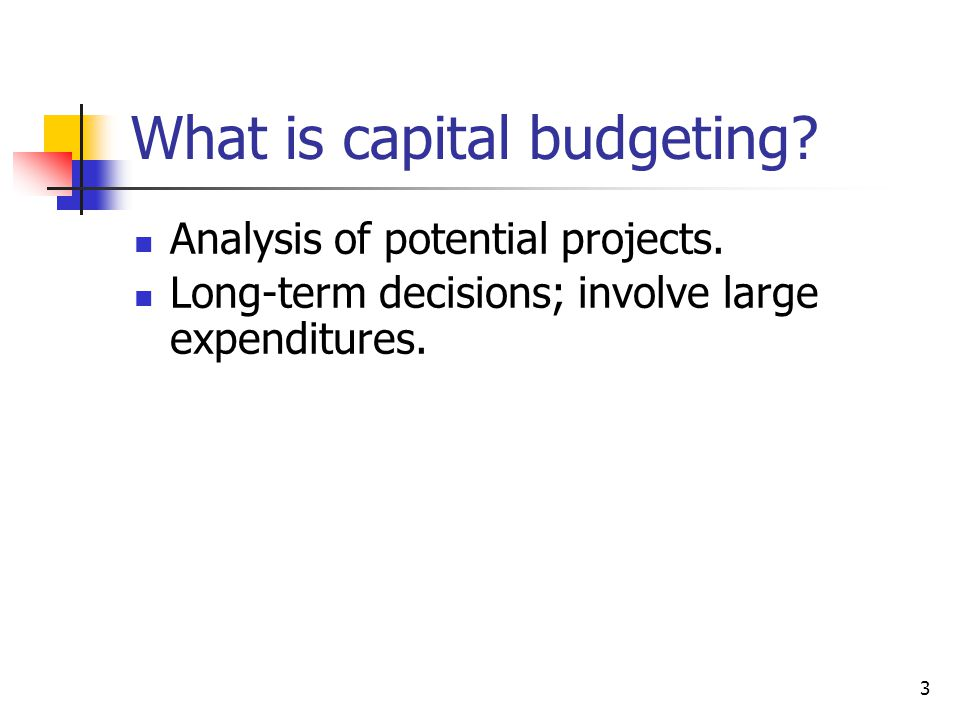 3 What is capital budgeting? Analysis of potential projects. Long-term decisions; involve large expenditures.