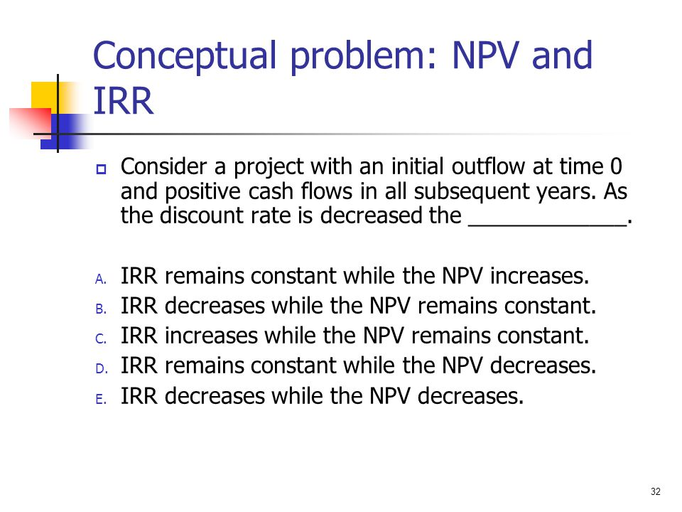 32 Conceptual problem: NPV and IRR  Consider a project with an initial outflow at time 0 and positive cash flows in all subsequent years. As the disc