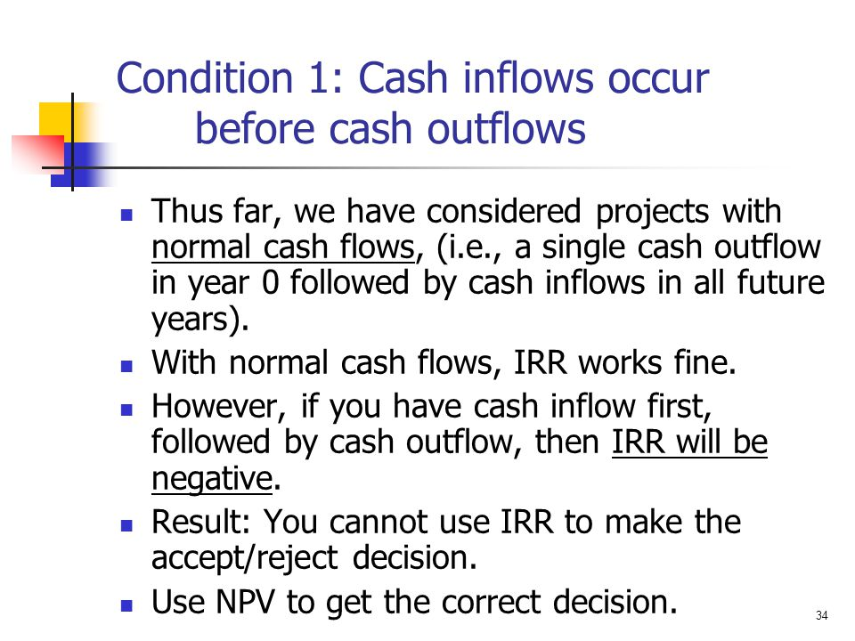 34 Condition 1: Cash inflows occur before cash outflows Thus far, we have considered projects with normal cash flows, (i.e., a single cash outflow in