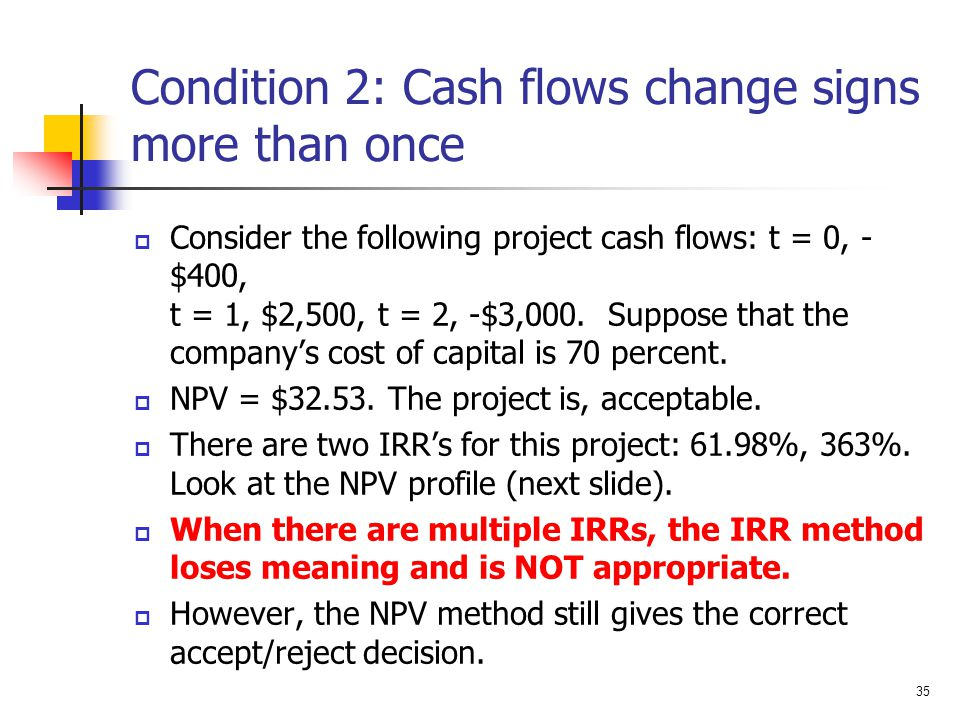 35 Condition 2: Cash flows change signs more than once  Consider the following project cash flows: t = 0, - $400, t = 1, $2,500, t = 2, -$3,000. Supp