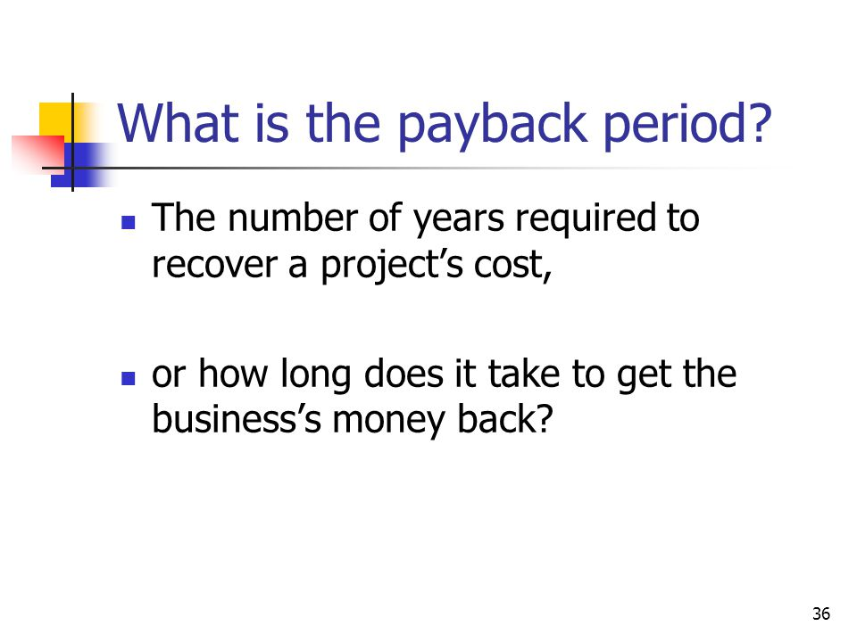36 What is the payback period? The number of years required to recover a project's cost, or how long does it take to get the business's money back?