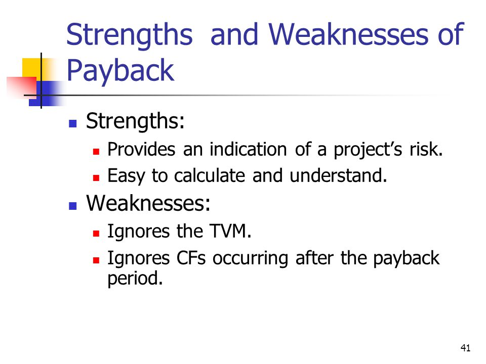41 Strengths and Weaknesses of Payback Strengths: Provides an indication of a project's risk. Easy to calculate and understand. Weaknesses: Ignores th