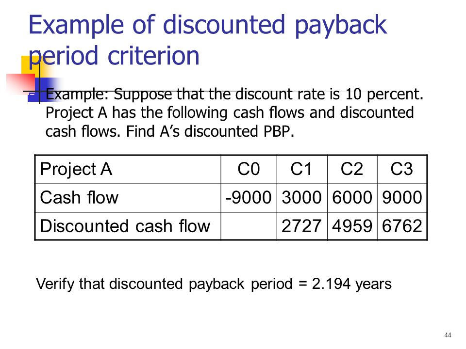 44 Example of discounted payback period criterion  Example: Suppose that the discount rate is 10 percent. Project A has the following cash flows and
