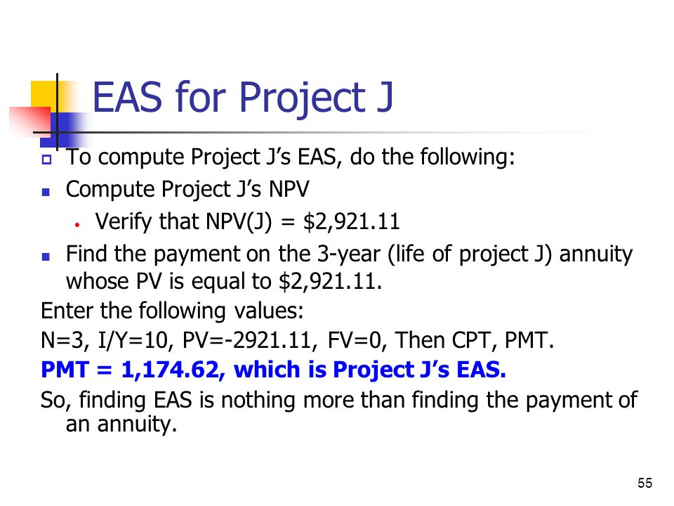 55 EAS for Project J  To compute Project J's EAS, do the following: Compute Project J's NPV Verify that NPV(J) = $2,921.11 Find the payment on the 3-