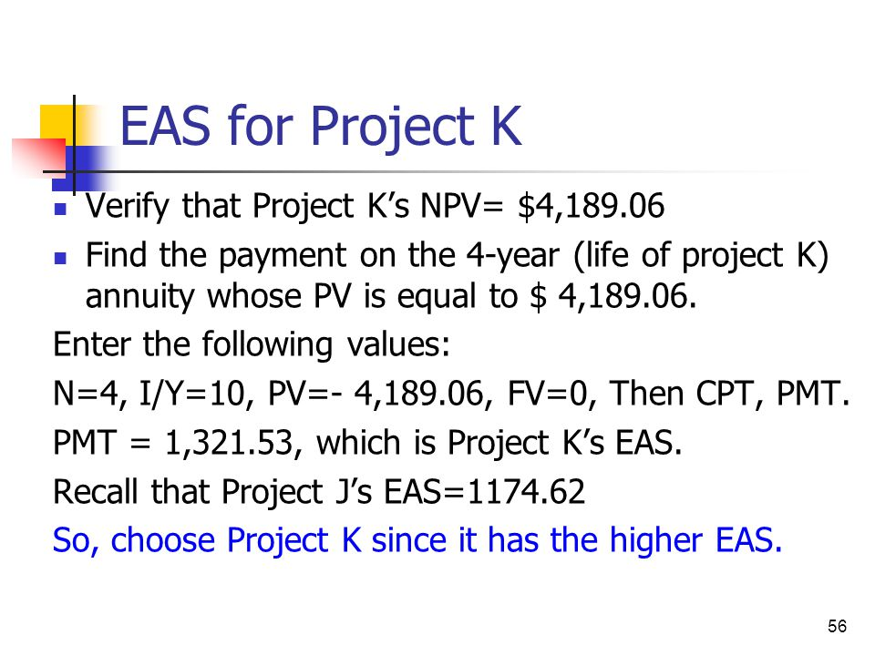 56 EAS for Project K Verify that Project K's NPV= $4,189.06 Find the payment on the 4-year (life of project K) annuity whose PV is equal to $ 4,189.06