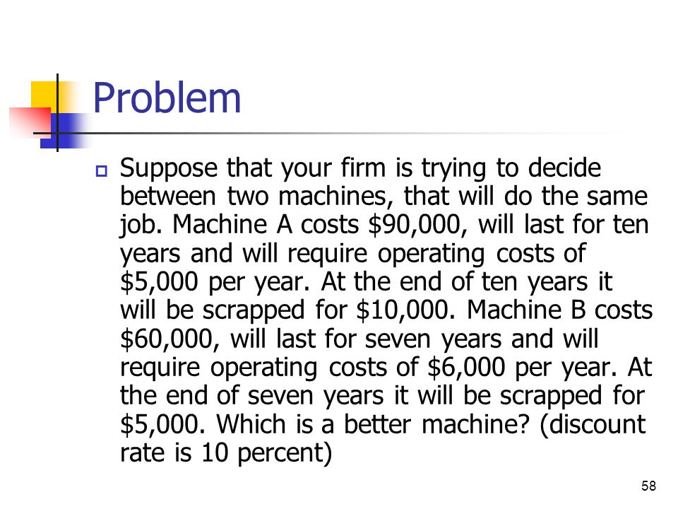 58 Problem  Suppose that your firm is trying to decide between two machines, that will do the same job. Machine A costs $90,000, will last for ten ye
